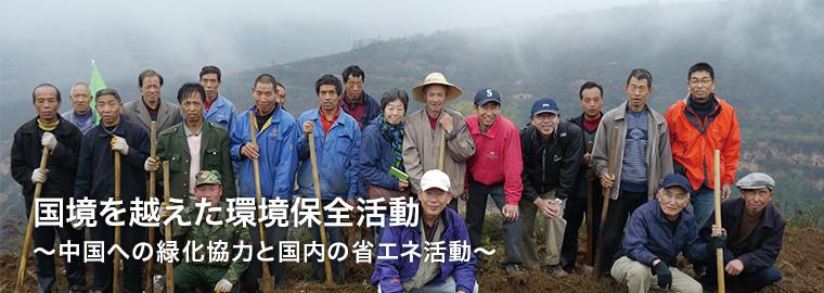 国境を越えた環境保全活動〜中国への緑化協力と国内の省エネ活動〜